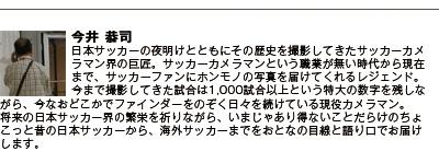 今井恭司 日本サッカーの夜明けとともにその歴史を撮影してきたサッカーカメラマン界の巨匠。サッカーカメラマンという職業が無い時代から現在まで、サッカーファンにホンモノの写真を届けてくれるレジェンド。 今まで撮影してきた試合は1,000試合以上という特大の数字を残しながら、今なおどこかでファインダーをのぞく日々を続けている現役カメラマン。将来の日本サッカー界の繁栄を祈りながら、今じゃありえない事だらけのちょこっと昔の日本サッカーから、海外のサッカーまでをおとなの目線と語り口でお届けします。